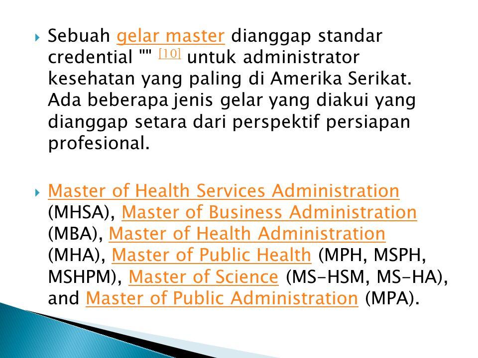 Sebuah gelar master dianggap standar credential [10] untuk administrator kesehatan yang paling di Amerika Serikat. Ada beberapa jenis gelar yang diakui yang dianggap setara dari perspektif persiapan profesional.